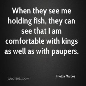 Imelda Marcos - When they see me holding fish, they can see that I am comfortable with kings as well as with paupers.