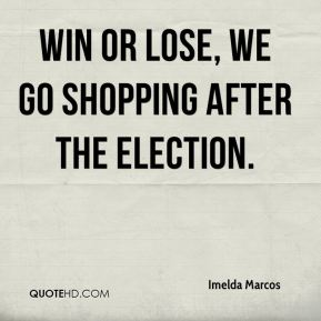 Imelda Marcos - Win or lose, we go shopping after the election.