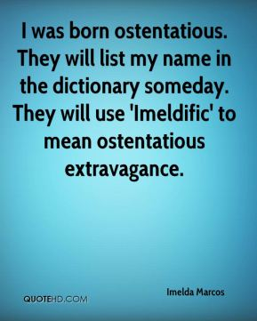 Imelda Marcos - I was born ostentatious. They will list my name in the dictionary someday. They will use 'Imeldific' to mean ostentatious extravagance.