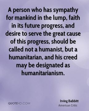Irving Babbitt - A person who has sympathy for mankind in the lump, faith in its future progress, and desire to serve the great cause of this progress, should be called not a humanist, but a humanitarian, and his creed may be designated as humanitarianism.