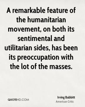 A remarkable feature of the humanitarian movement, on both its sentimental and utilitarian sides, has been its preoccupation with the lot of the masses.
