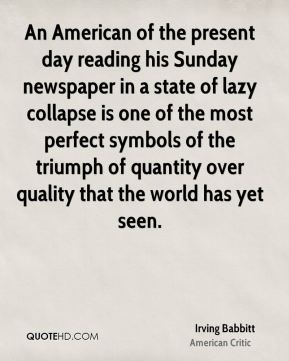 Irving Babbitt - An American of the present day reading his Sunday newspaper in a state of lazy collapse is one of the most perfect symbols of the triumph of quantity over quality that the world has yet seen.