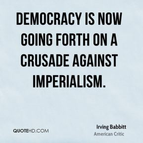 Irving Babbitt - Democracy is now going forth on a crusade against imperialism.