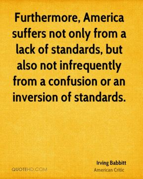 Irving Babbitt - Furthermore, America suffers not only from a lack of standards, but also not infrequently from a confusion or an inversion of standards.