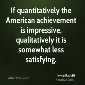Irving Babbitt - If quantitatively the American achievement is impressive, qualitatively it is somewhat less satisfying.