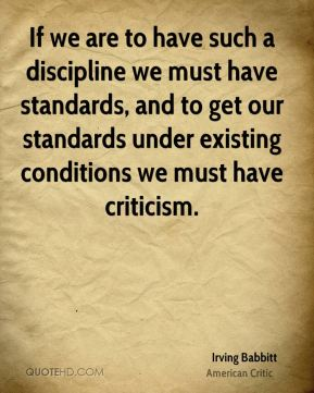 Irving Babbitt - If we are to have such a discipline we must have standards, and to get our standards under existing conditions we must have criticism.