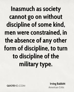 Inasmuch as society cannot go on without discipline of some kind, men were constrained, in the absence of any other form of discipline, to turn to discipline of the military type.