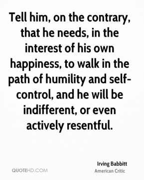 Tell him, on the contrary, that he needs, in the interest of his own happiness, to walk in the path of humility and self-control, and he will be indifferent, or even actively resentful.