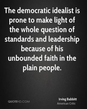 Irving Babbitt - The democratic idealist is prone to make light of the whole question of standards and leadership because of his unbounded faith in the plain people.