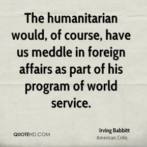 Irving Babbitt - The humanitarian would, of course, have us meddle in foreign affairs as part of his program of world service.