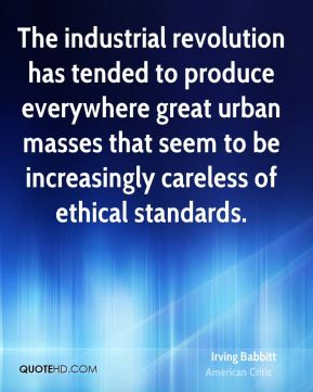 Irving Babbitt - The industrial revolution has tended to produce everywhere great urban masses that seem to be increasingly careless of ethical standards.