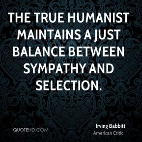 Irving Babbitt - The true humanist maintains a just balance between sympathy and selection.