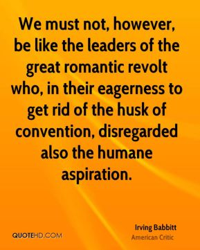 Irving Babbitt - We must not, however, be like the leaders of the great romantic revolt who, in their eagerness to get rid of the husk of convention, disregarded also the humane aspiration.
