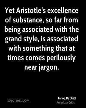 Irving Babbitt - Yet Aristotle's excellence of substance, so far from being associated with the grand style, is associated with something that at times comes perilously near jargon.