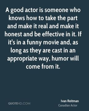 A good actor is someone who knows how to take the part and make it real and make it honest and be effective in it. If it's in a funny movie and, as long as they are cast in an appropriate way, humor will come from it.