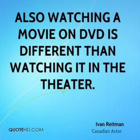 Also watching a movie on DVD is different than watching it in the theater.