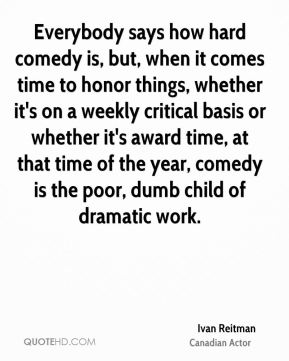 Everybody says how hard comedy is, but, when it comes time to honor things, whether it's on a weekly critical basis or whether it's award time, at that time of the year, comedy is the poor, dumb child of dramatic work.