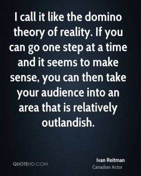 Ivan Reitman - I call it like the domino theory of reality. If you can go one step at a time and it seems to make sense, you can then take your audience into an area that is relatively outlandish.