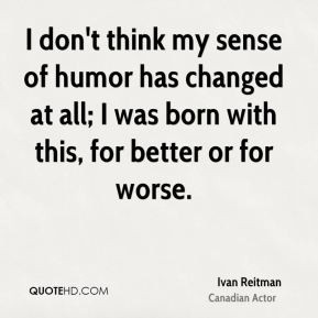I don't think my sense of humor has changed at all; I was born with this, for better or for worse.