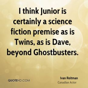 Ivan Reitman - I think Junior is certainly a science fiction premise as is Twins, as is Dave, beyond Ghostbusters.