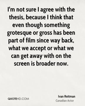 Ivan Reitman - I'm not sure I agree with the thesis, because I think that even though something grotesque or gross has been part of film since way back, what we accept or what we can get away with on the screen is broader now.