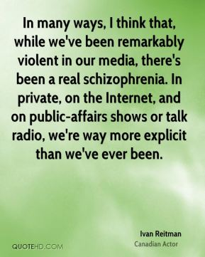 In many ways, I think that, while we've been remarkably violent in our media, there's been a real schizophrenia. In private, on the Internet, and on public-affairs shows or talk radio, we're way more explicit than we've ever been.