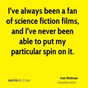 I've always been a fan of science fiction films, and I've never been able to put my particular spin on it.