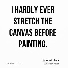 Jackson Pollock - I hardly ever stretch the canvas before painting.