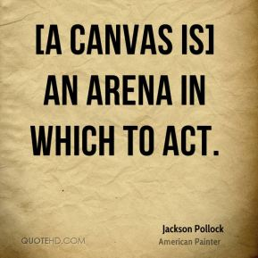 Jackson Pollock - [A canvas is] an arena in which to act.