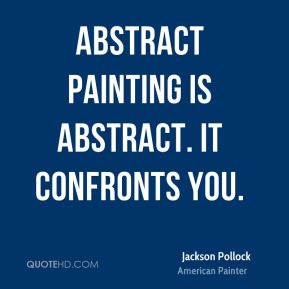 Abstract painting is abstract. It confronts you.