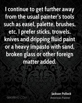 I continue to get further away from the usual painter's tools such as easel, palette, brushes, etc. I prefer sticks, trowels, knives and dripping fluid paint or a heavy impasto with sand, broken glass or other foreign matter added.