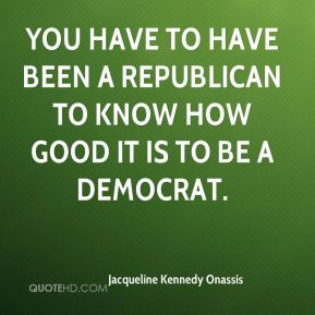 Jacqueline Kennedy Onassis - You have to have been a Republican to know how good it is to be a Democrat.