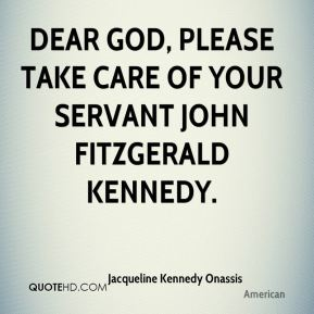 Jacqueline Kennedy Onassis - Dear God, please take care of your servant John Fitzgerald Kennedy.