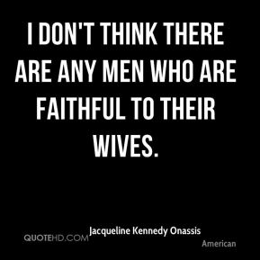 Jacqueline Kennedy Onassis - I don't think there are any men who are faithful to their wives.