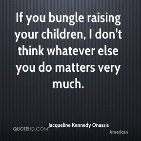 Jacqueline Kennedy Onassis - If you bungle raising your children, I don't think whatever else you do matters very much.