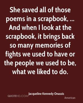 She saved all of those poems in a scrapbook, ... And when I look at the scrapbook, it brings back so many memories of fights we used to have or the people we used to be, what we liked to do.