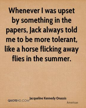 Jacqueline Kennedy Onassis - Whenever I was upset by something in the papers, Jack always told me to be more tolerant, like a horse flicking away flies in the summer.