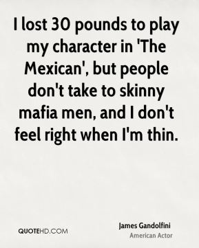 James Gandolfini - I lost 30 pounds to play my character in 'The Mexican', but people don't take to skinny mafia men, and I don't feel right when I'm thin.