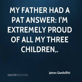 James Gandolfini - My father had a pat answer: I'm extremely proud of all my three children.