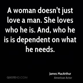 A woman doesn't just love a man. She loves who he is. And, who he is is dependent on what he needs.