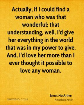 Actually, if I could find a woman who was that wonderful; that understanding, well, I'd give her everything in the world that was in my power to give. And, I'd love her more than I ever thought it possible to love any woman.