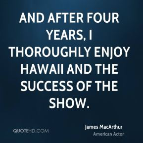 And after four years, I thoroughly enjoy Hawaii and the success of the show.