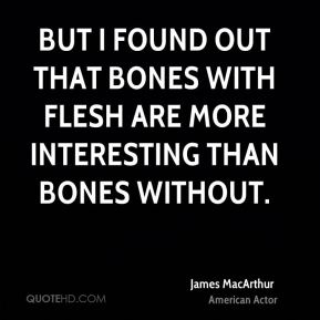 But I found out that bones with flesh are more interesting than bones without.