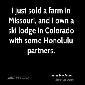 James MacArthur - I just sold a farm in Missouri, and I own a ski lodge in Colorado with some Honolulu partners.