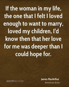 If the woman in my life, the one that I felt I loved enough to want to marry, loved my children, I'd know then that her love for me was deeper than I could hope for.