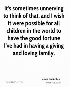 It's sometimes unnerving to think of that, and I wish it were possible for all children in the world to have the good fortune I've had in having a giving and loving family.