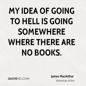 My idea of going to hell is going somewhere where there are no books.