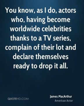 You know, as I do, actors who, having become worldwide celebrities thanks to a TV series, complain of their lot and declare themselves ready to drop it all.