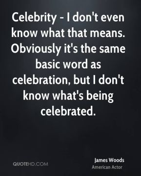 Celebrity - I don't even know what that means. Obviously it's the same basic word as celebration, but I don't know what's being celebrated.