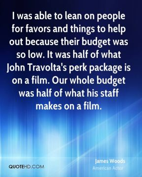 James Woods - I was able to lean on people for favors and things to help out because their budget was so low. It was half of what John Travolta's perk package is on a film. Our whole budget was half of what his staff makes on a film.